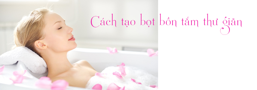 Hướng dẫn tắm bồn đúng cách - tạo bọt ở bồn tắm thư giãn