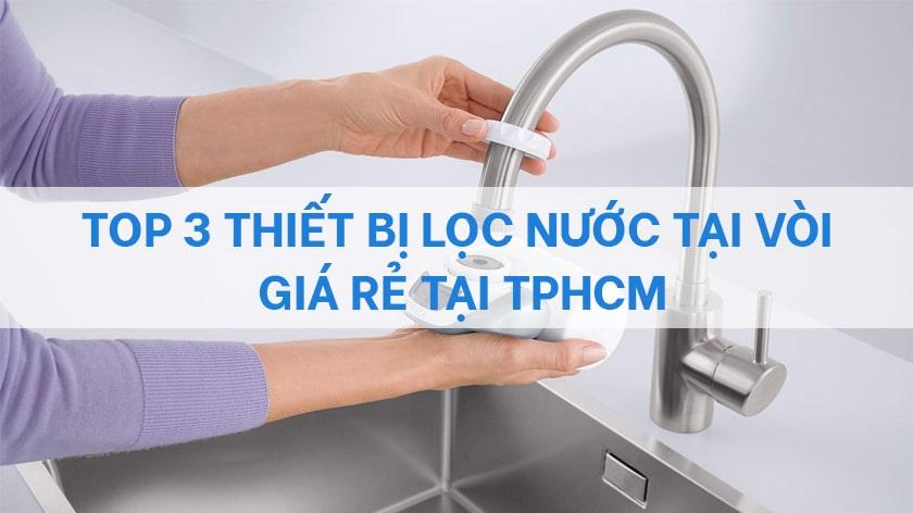 Top 3 thiết bị lọc nước tại vòi giá rẻ tại TPHCM, bạn có biết?