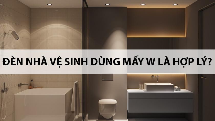 Đèn nhà tắm nhà vệ sinh dùng mấy W là hợp lý?
