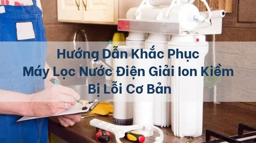Hướng dẫn khắc phục máy lọc nước điện giải ion kiềm bị lỗi cơ bản